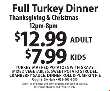 Full Turkey Dinner Thanksgiving & Christmas12pm-8pm $12.99 adult $7.99 kids turkey, mashed potatoes with gravy, mixed vegetables, sweet potato strudel, cranberry sauce, dinner roll & pumpkin pie. Cannot be combined with other coupons, discounts or specials.Offer valid 11/23/17 and 12/25/17 only.