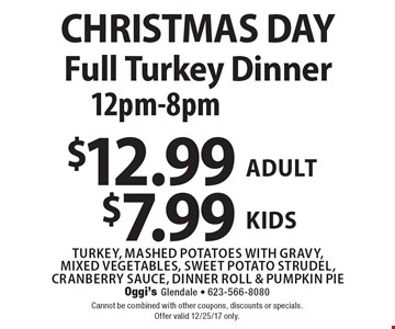 CHRISTMAS DAYFull Turkey Dinner 12pm-8pm $12.99$7.99turkey, mashed potatoes with gravy,mixed vegetables, sweet potato strudel, cranberry sauce, dinner roll & pumpkin pie adultkids . Cannot be combined with other coupons, discounts or specials.Offer valid 12/25/17 only.