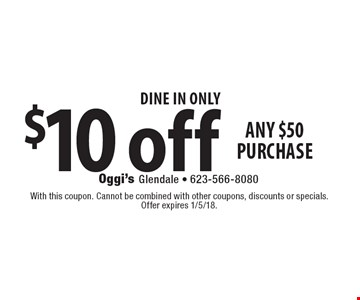 DINE IN ONLY $10 off any $50 purchase. With this coupon. Cannot be combined with other coupons, discounts or specials. Offer expires 1/5/18.