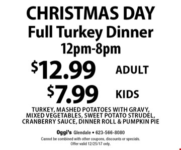 CHRISTMAS DAY Full Turkey Dinner. 12pm-8pm. $12.99 for adults $7.99 for kids. Turkey, mashed potatoes with gravy,mixed vegetables, sweet potato strudel, cranberry sauce, dinner roll & pumpkin pie. Cannot be combined with other coupons, discounts or specials.Offer valid 12/25/17 only.
