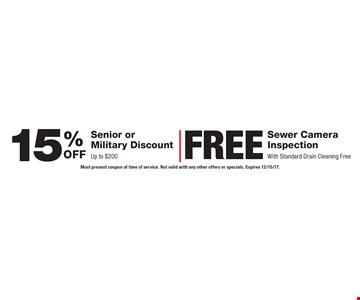 15% senior or military discount Up to $200. Free sewer camera inspection. With standard drain cleaning free. Must present coupon at time of service. Not valid with any other offers or specials. Expires 12/15/17.