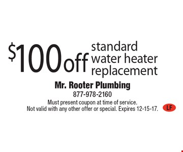 $100 off standard water heater replacement. Must present coupon at time of service. Not valid with any other offer or special. Expires 12-15-17.