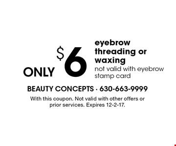 Eyebrow threading or waxing ONLY $6. Not valid with eyebrow stamp card. With this coupon. Not valid with other offers or prior services. Expires 12-2-17.