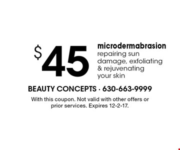$45 microdermabrasion. Repairing sun damage, exfoliating & rejuvenating your skin. With this coupon. Not valid with other offers or prior services. Expires 12-2-17.