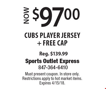 Now $97.00 Cubs Player jersey + Free cap, Reg. $139.99. Must present coupon. In store only. Restrictions apply to hot market items. Expires 4/15/18.