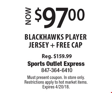 Now $97.00 blackhawks player jersey + free cap. Reg. $159.99. Must present coupon. In store only. Restrictions apply to hot market items. Expires 4/20/18.