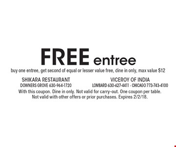 FREE entree. Buy one entree, get second of equal or lesser value free, dine in only, max value $12. With this coupon. Dine in only. Not valid for carry-out. One coupon per table. Not valid with other offers or prior purchases. Expires 2/2/18.