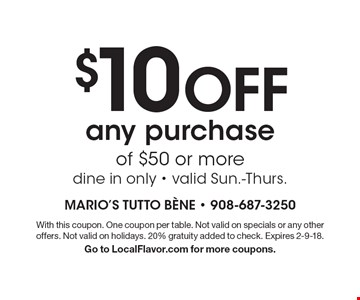 $10 Off any purchase of $50 or more. Dine in only. Valid Sun.-Thurs. With this coupon. One coupon per table. Not valid on specials or any other offers. Not valid on holidays. 20% gratuity added to check. Expires 2-9-18. Go to LocalFlavor.com for more coupons.