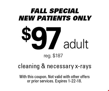 FALL Special! New Patients Only: $97 adult. Reg. $187. Cleaning & necessary x-rays. With this coupon. Not valid with other offers 