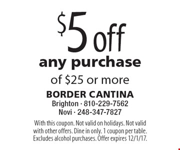 $5 off any purchase of $25 or more. With this coupon. Not valid on holidays. Not valid with other offers. Dine in only. 1 coupon per table. Excludes alcohol purchases. Offer expires 12/1/17.