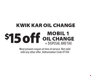 $15 off Kwik Kar Oil Change. Mobil 1 Oil Change + DISPOSAL AND TAX. Must present coupon at time of service. Not valid with any other offer. Authorization Code #7164