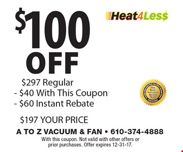 $100 off Heat4Les$. $297 Regular, $40 With This Coupon, $60 Instant Rebate, $197 YOUR PRICE. With this coupon. Not valid with other offers or  prior purchases. Offer expires 12-31-17.