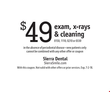 $49 exam, x-rays & cleaning. 0150, 1110, 0210 or 0330 in the absence of periodontal disease - new patients only cannot be combined with any other offer or coupon . With this coupon. Not valid with other offers or prior services. Exp. 7-2-18.