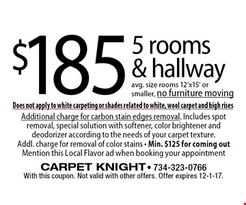 $185 5 rooms & hallway avg. size rooms 12'x15' or smaller, no furniture moving. With this coupon. Not valid with other offers. Offer expires 12-1-17. Does not apply to white carpeting or shades related to white, wool carpet and high rises. Additional charge for carbon stain edges removal. Includes spot removal, special solution with softener, color brightener and deodorizer according to the needs of your carpet texture. Addl. charge for removal of color stains - Min. $125 for coming out Mention this Local Flavor ad when booking your appointment.