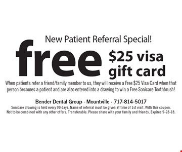 New Patient Referral Special! Free $25 Visa gift card. When patients refer a friend/family member to us, they will receive a Free $25 Visa Card when that person becomes a patient and are also entered into a drawing to win a Free Sonicare Toothbrush! Sonicare drawing is held every 90 days. Name of referral must be given at time of 1st visit. With this coupon. Not to be combined with any other offers. Transferable. Please share with your family and friends. Expires 9-28-18.