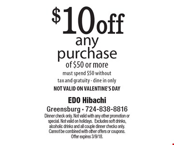 $10 off any purchase of $50 or more. Must spend $50 without tax and gratuity. Dine in only. NOT VALID ON VALENTINE'S DAY. Dinner check only. Not valid with any other promotion or special. Not valid on holidays. Excludes soft drinks, alcoholic drinks and all couple dinner checks only. Cannot be combined with other offers or coupons. Offer expires 3/9/18.