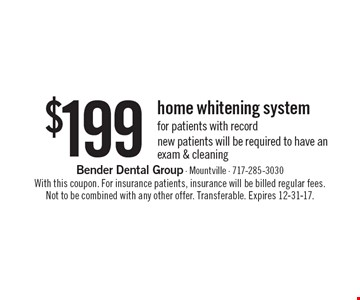 $199 home whitening system for patients with record. New patients will be required to have an exam & cleaning. With this coupon. For insurance patients, insurance will be billed regular fees. Not to be combined with any other offer. Transferable. Expires 12-31-17.