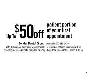 Up To $50 off patient portion of your first appointment. With this coupon. Valid for new patients only. For insurance patients, insurance will be billed regular fees. Not to be combined with any other offers. Transferable. Expires 3-31-18.