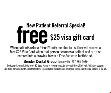 New Patient Referral Special! free $25 visa gift card When patients refer a friend/family member to us, they will receive a Free $25 Visa Card when that person becomes a patient and are also entered into a drawing to win a Free Sonicare Toothbrush!. Sonicare drawing is held every 90 days. Name of referral must be given at time of 1st visit. With this coupon. Not to be combined with any other offers. Transferable. Please share with your family and friends. Expires 3-31-18.