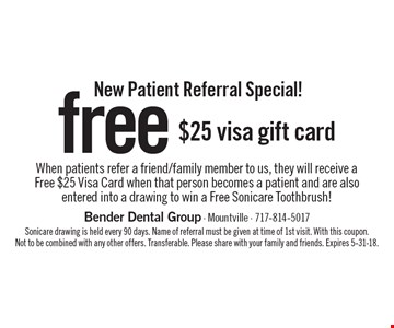 New Patient Referral Special! Free $25 visa gift card when patients refer a friend/family member to us, they will receive a free $25 Visa Card when that person becomes a patient and are also entered into a drawing to win a Free Sonicare Toothbrush! Sonicare drawing is held every 90 days. Name of referral must be given at time of 1st visit. With this coupon. Not to be combined with any other offers. Transferable. Please share with your family and friends. Expires 5-31-18.