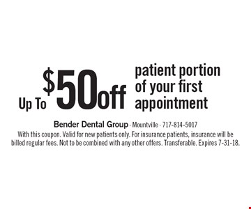 Up To $50 off patient portion of your first appointment. With this coupon. Valid for new patients only. For insurance patients, insurance will be billed regular fees. Not to be combined with any other offers. Transferable. Expires 7-31-18.