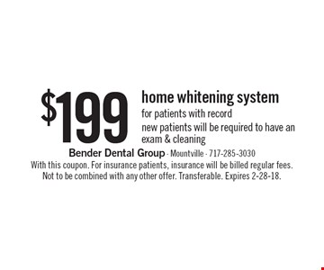$199 home whitening system for patients with record new patients will be required to have an exam & cleaning. With this coupon. For insurance patients, insurance will be billed regular fees. Not to be combined with any other offer. Transferable. Expires 2-28-18.