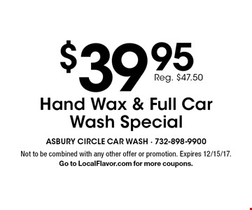 $39.95 Reg. $47.50 Hand Wax & Full Car Wash Special. Not to be combined with any other offer or promotion. Expires 12/15/17. Go to LocalFlavor.com for more coupons.