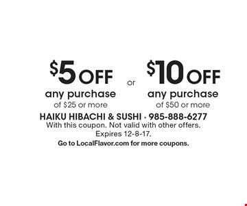 $5 Off any purchase of $25 or more. $10 Off any purchase of $50 or more. With this coupon. Not valid with other offers. Expires 12-8-17. Go to LocalFlavor.com for more coupons.