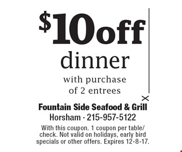 $10 off dinner with purchase of 2 entrees. With this coupon. 1 coupon per table/check. Not valid on holidays, early bird specials or other offers. Expires 12-8-17.