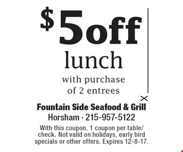 $5 off lunch with purchase of 2 entrees. With this coupon. 1 coupon per table/check. Not valid on holidays, early bird specials or other offers. Expires 12-8-17.