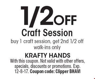 1/2 off craft session. Buy 1 craft session, get 2nd 1/2 off. Walk-ins only. With this coupon. Not valid with other offers, specials, discounts or promotions. Exp. 12-8-17. Coupon code: Clipper BHAVI