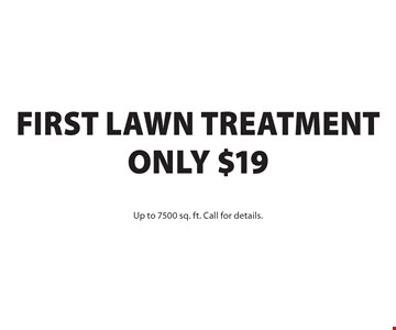 Only $19 First Lawn Treatment. Up to 7500 sq. ft. Call for details.