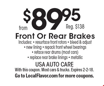 $89.95 Reg. $138 Front Or Rear Brakes Includes: - resurface front rotors - bleed & adjust - new lining - repack front wheel bearings - reface rear drums (most cars) - replace rear brake linings - metallic. With this coupon. Most cars & trucks. Expires 2-2-18. Go to LocalFlavor.com for more coupons.