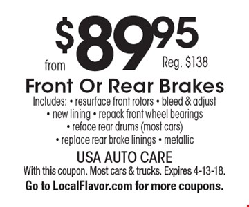 $89.95 Reg. $138 Front Or Rear Brakes Includes: - resurface front rotors - bleed & adjust - new lining - repack front wheel bearings - reface rear drums (most cars) - replace rear brake linings - metallic. With this coupon. Most cars & trucks. Expires 4-13-18. Go to LocalFlavor.com for more coupons.