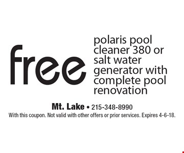 Free polaris pool cleaner 380 or salt water generator with complete pool renovation. With this coupon. Not valid with other offers or prior services. Expires 4-6-18.