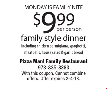 Monday Is Family Nite $9.99per personfamily style dinner including chicken parmigiana, spaghetti, meatballs, house salad & garlic bread. With this coupon. Cannot combine offers. Offer expires 2-4-18.