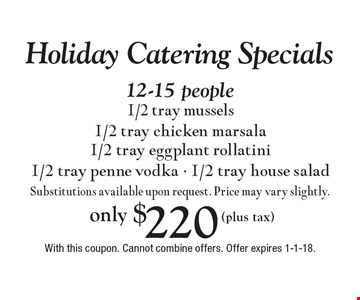 Holiday Catering Specials only $220 (plus tax) 12-15 people1/2 tray mussels 1/2 tray chicken marsala 1/2 tray eggplant rollatini 1/2 tray penne vodka - 1/2 tray house salad Substitutions available upon request. Price may vary slightly. With this coupon. Cannot combine offers. Offer expires 1-1-18.