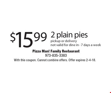 $15.99 2 plain pies. Pickup or delivery not valid for dine in - 7 days a week. With this coupon. Cannot combine offers. Offer expires 2-4-18.