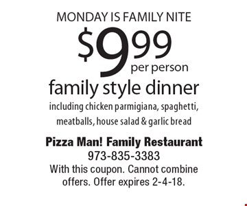 Monday Is Family Nite $9.99 per person family style dinner including chicken parmigiana, spaghetti, meatballs, house salad & garlic bread. With this coupon. Cannot combine offers. Offer expires 2-4-18.
