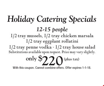 Holiday Catering Specials only $220 (plus tax) 12-15 people 1/2 tray mussels, 1/2 tray chicken marsala 1/2 tray eggplant rollatini 1/2 tray penne vodka - 1/2 tray house salad Substitutions available upon request. Price may vary slightly. With this coupon. Cannot combine offers. Offer expires 1-1-18.