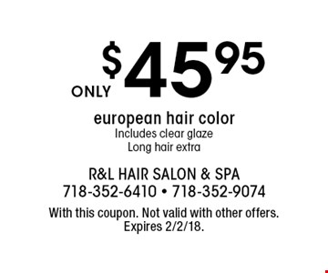 $45.95 european hair color. Includes clear glaze. Long hair extra. With this coupon. Not valid with other offers. Expires 2/2/18.