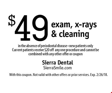 $49 exam, x-rays & cleaning in the absence of periodontal disease - new patients only Current patients receive $20 offany one procedure and cannot be combined with any other offer or coupon. With this coupon. Not valid with other offers or prior services. Exp. 2/26/18.