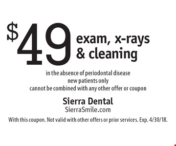 $49 exam, x-rays & cleaning in the absence of periodontal disease. New patients only. Cannot be combined with any other offer or coupon. With this coupon. Not valid with other offers or prior services. Exp. 4/30/18.