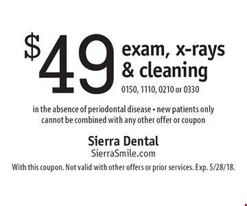 $49 exam, x-rays & cleaning. 0150, 1110, 0210 or 0330. In the absence of periodontal disease. New patients only. Cannot be combined with any other offer or coupon. With this coupon. Not valid with other offers or prior services. Exp. 5/28/18.