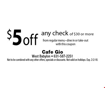 $5 off any check of $30 or more from regular menu - dine in or take-outwith this coupon. Not to be combined with any other offers, specials or discounts. Not valid on holidays. Exp. 2-2-18.