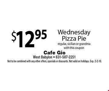 $12.95 Wednesday Pizza Pie regular, sicilian or grandma. with this coupon. Not to be combined with any other offers, specials or discounts. Not valid on holidays. Exp. 2-2-18.