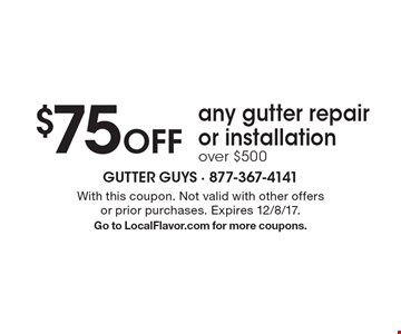 $75 Off any gutter repair or installation over $500. With this coupon. Not valid with other offers or prior purchases. Expires 12/8/17. Go to LocalFlavor.com for more coupons.