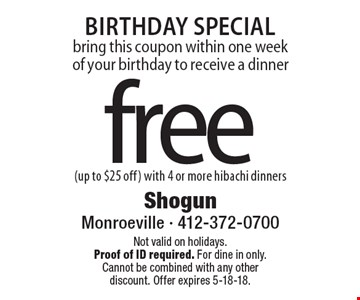 Birthday Special bring this coupon within one week of your birthday to receive a dinner free (up to $25 off) with 4 or more hibachi dinners. Not valid on holidays. Proof of ID required. For dine in only. Cannot be combined with any other discount. Offer expires 5-18-18.