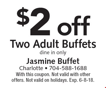 $2 off Two Adult Buffets. Dine in only. With this coupon. Not valid with other offers. Not valid on holidays. Exp. 6-8-18.