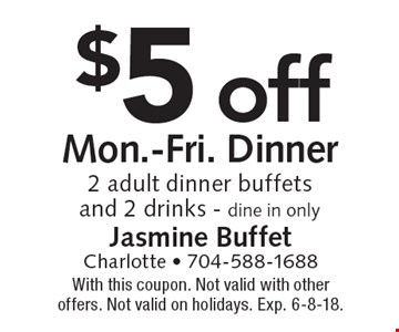 $5 off Mon.-Fri. Dinner. 2 adult dinner buffets and 2 drinks. Dine in only. With this coupon. Not valid with other offers. Not valid on holidays. Exp. 6-8-18.